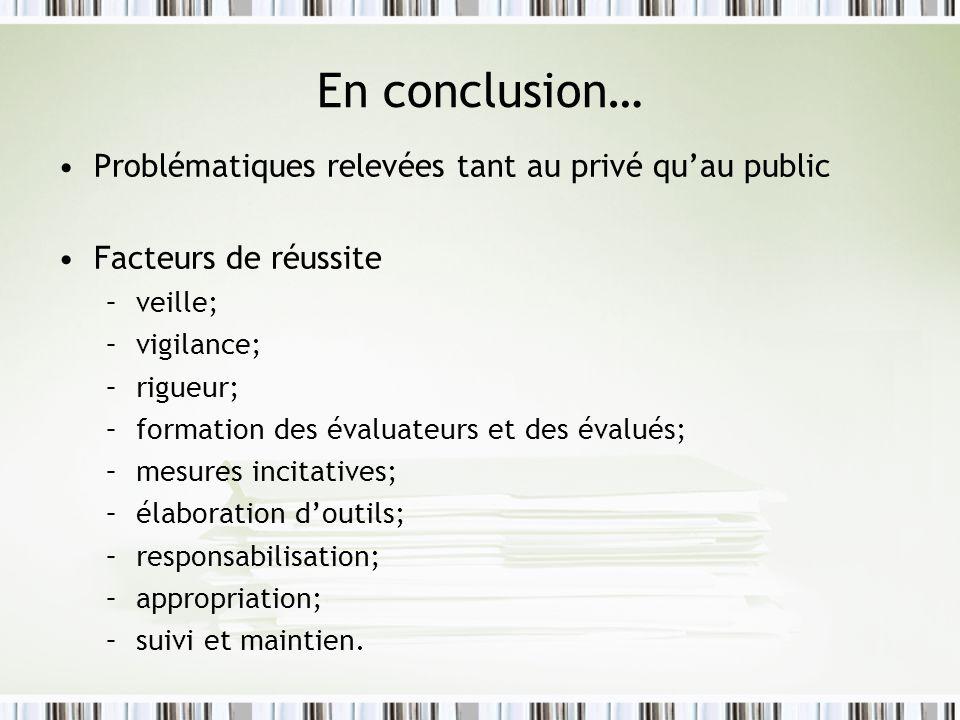 En conclusion… Problématiques relevées tant au privé quau public Facteurs de réussite –veille; –vigilance; –rigueur; –formation des évaluateurs et des évalués; –mesures incitatives; –élaboration doutils; –responsabilisation; –appropriation; –suivi et maintien.