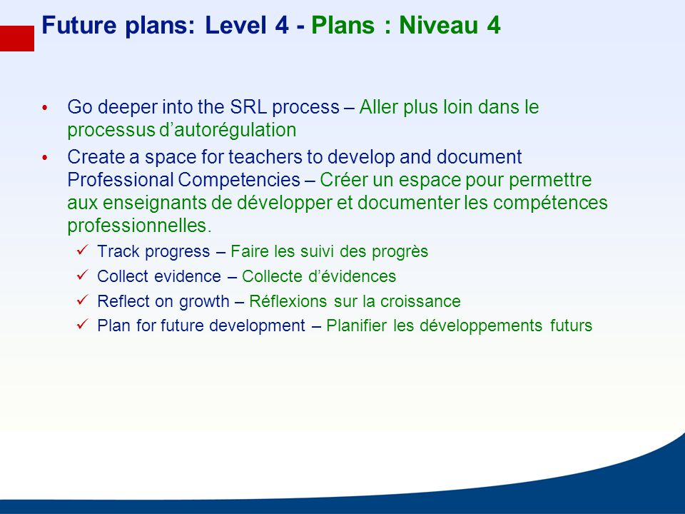 Future plans: Level 4 - Plans : Niveau 4 Go deeper into the SRL process – Aller plus loin dans le processus dautorégulation Create a space for teacher