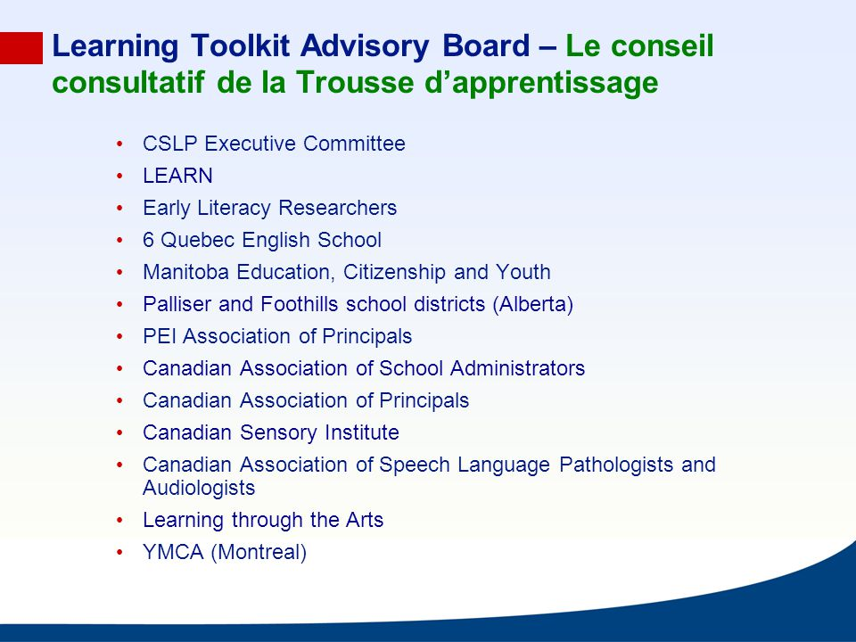 Learning Toolkit Advisory Board – Le conseil consultatif de la Trousse dapprentissage CSLP Executive Committee LEARN Early Literacy Researchers 6 Quebec English School Manitoba Education, Citizenship and Youth Palliser and Foothills school districts (Alberta) PEI Association of Principals Canadian Association of School Administrators Canadian Association of Principals Canadian Sensory Institute Canadian Association of Speech Language Pathologists and Audiologists Learning through the Arts YMCA (Montreal)