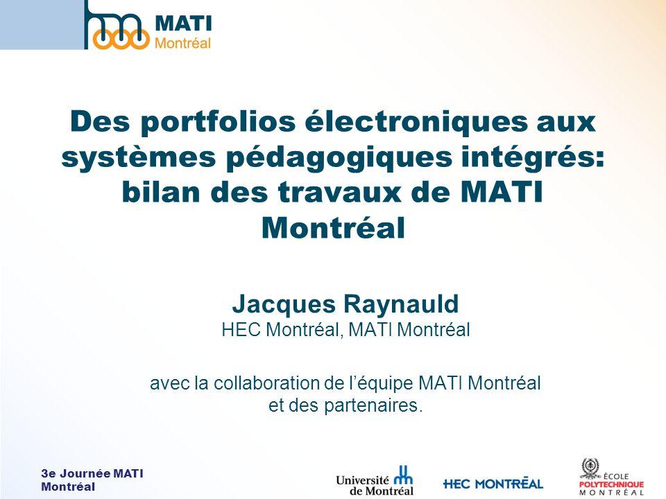 3e Journée MATI Montréal Des portfolios électroniques aux systèmes pédagogiques intégrés: bilan des travaux de MATI Montréal Jacques Raynauld HEC Montréal, MATI Montréal avec la collaboration de léquipe MATI Montréal et des partenaires.