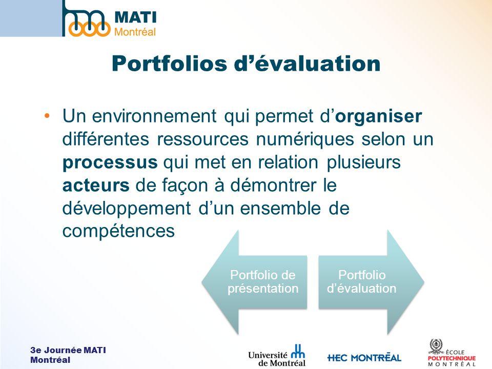 3e Journée MATI Montréal Portfolios dévaluation Un environnement qui permet dorganiser différentes ressources numériques selon un processus qui met en relation plusieurs acteurs de façon à démontrer le développement dun ensemble de compétences Portfolio de présentation Portfolio dévaluation