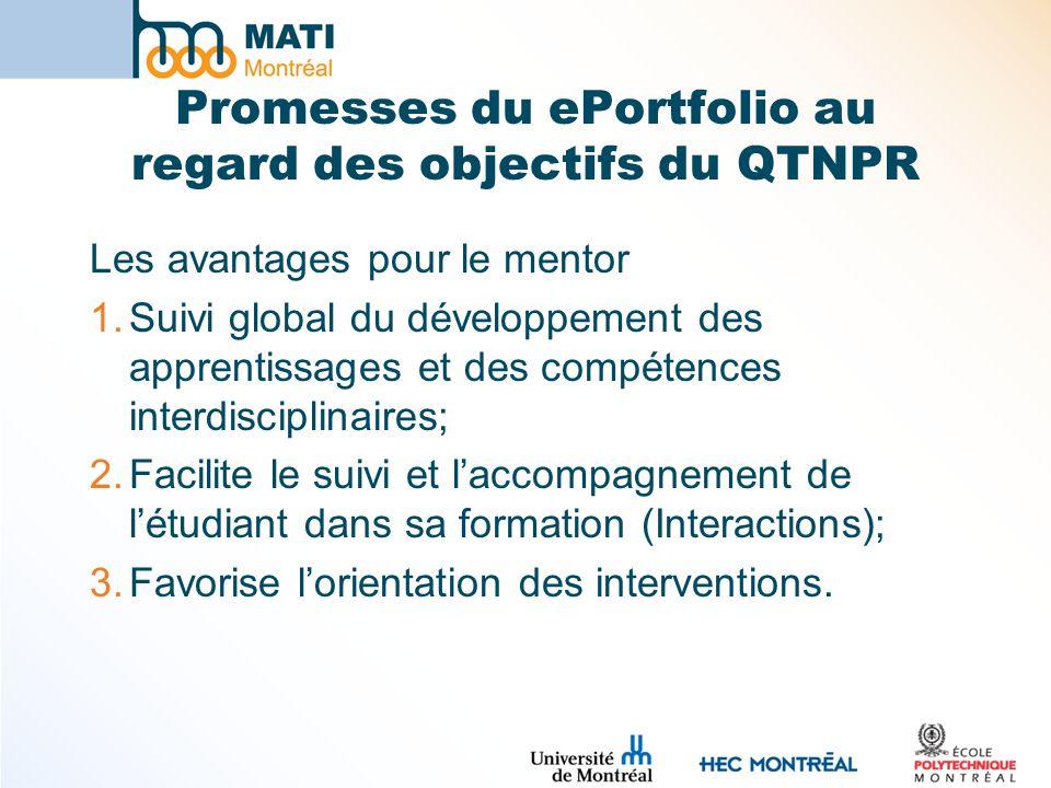 Promesses du ePortfolio au regard des objectifs du QTNPR Les avantages pour le mentor 1.Suivi global du développement des apprentissages et des compétences interdisciplinaires; 2.Facilite le suivi et laccompagnement de létudiant dans sa formation (Interactions); 3.Favorise lorientation des interventions.