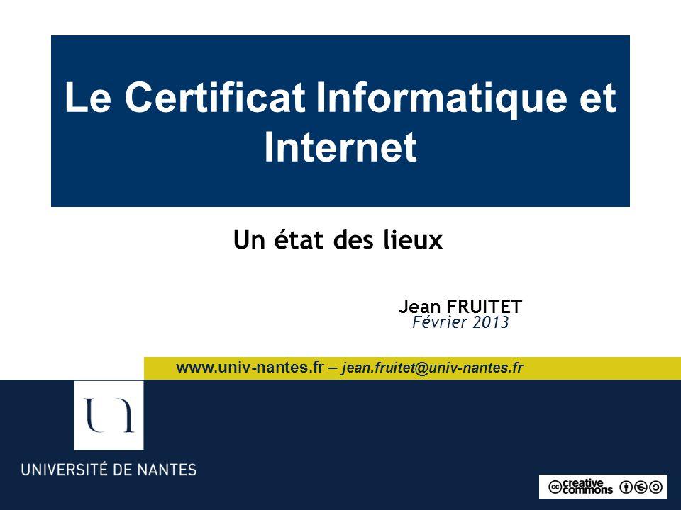 Le Certificat Informatique et Internet Jean FRUITET Février 2013 Un état des lieux www.univ-nantes.fr – jean.fruitet@univ-nantes.fr