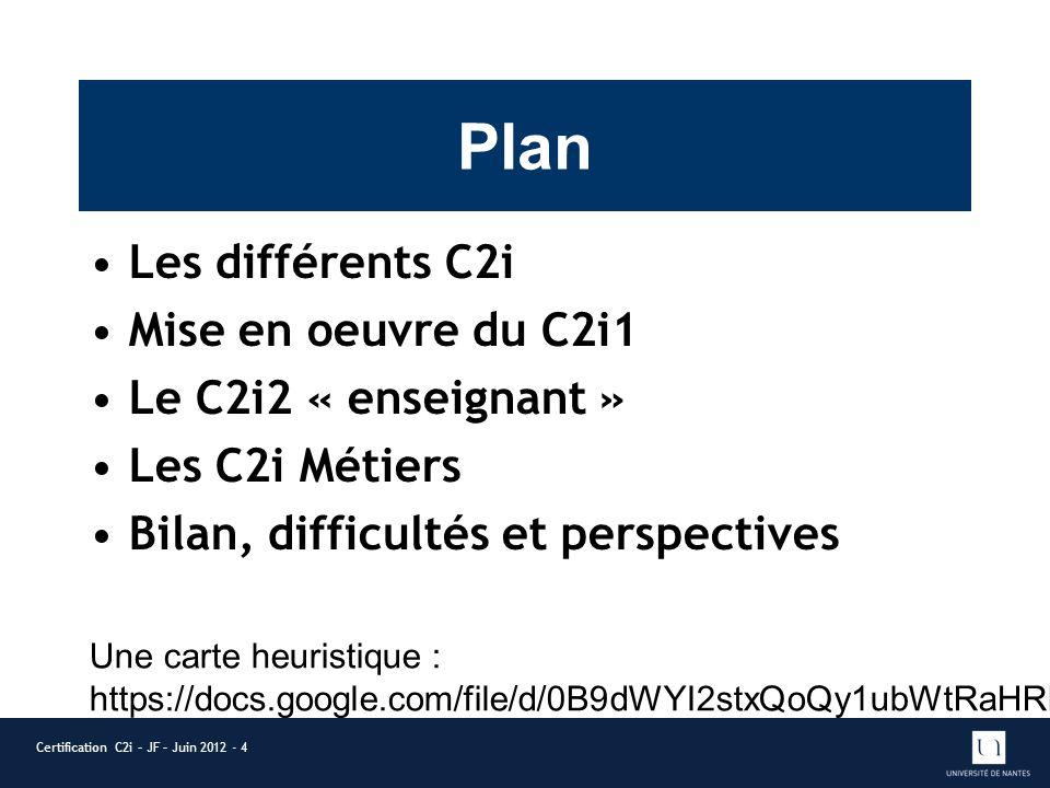 Plan Les différents C2i Mise en oeuvre du C2i1 Le C2i2 « enseignant » Les C2i Métiers Bilan, difficultés et perspectives Certification C2i – JF – Juin 2012 - 4 Une carte heuristique : https://docs.google.com/file/d/0B9dWYI2stxQoQy1ubWtRaHRLQlU/edit?usp=sharing