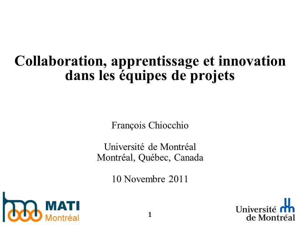1 Collaboration, apprentissage et innovation dans les équipes de projets François Chiocchio Université de Montréal Montréal, Québec, Canada 10 Novembre 2011