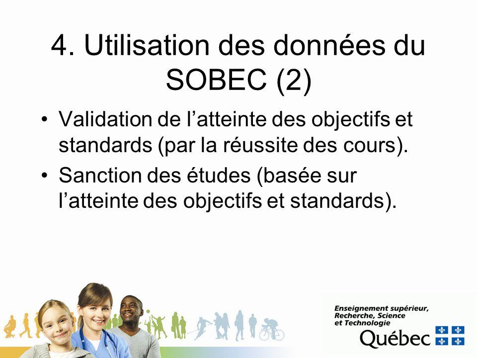 4. Utilisation des données du SOBEC (2) Validation de latteinte des objectifs et standards (par la réussite des cours). Sanction des études (basée sur