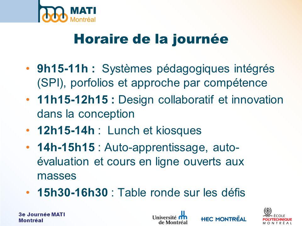 3e Journée MATI Montréal Horaire de la journée 9h15-11h : Systèmes pédagogiques intégrés (SPI), porfolios et approche par compétence 11h15-12h15 : Design collaboratif et innovation dans la conception 12h15-14h : Lunch et kiosques 14h-15h15 : Auto-apprentissage, auto- évaluation et cours en ligne ouverts aux masses 15h30-16h30 : Table ronde sur les défis