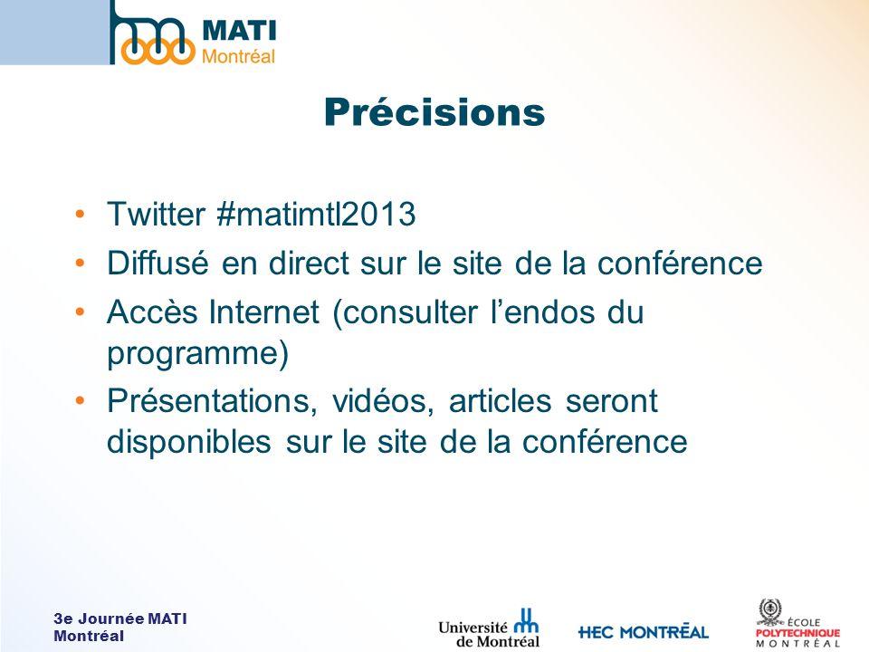 3e Journée MATI Montréal Précisions Twitter #matimtl2013 Diffusé en direct sur le site de la conférence Accès Internet (consulter lendos du programme) Présentations, vidéos, articles seront disponibles sur le site de la conférence