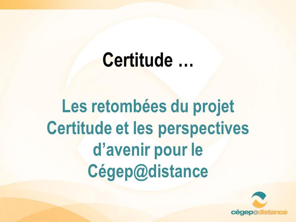 Certitude … Les retombées du projet Certitude et les perspectives davenir pour le Cégep@distance