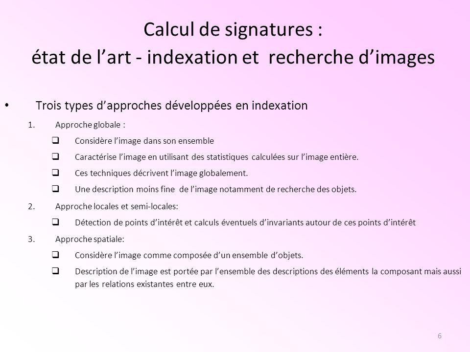 6 Calcul de signatures : état de lart - indexation et recherche dimages Trois types dapproches développées en indexation 1.Approche globale : Considèr