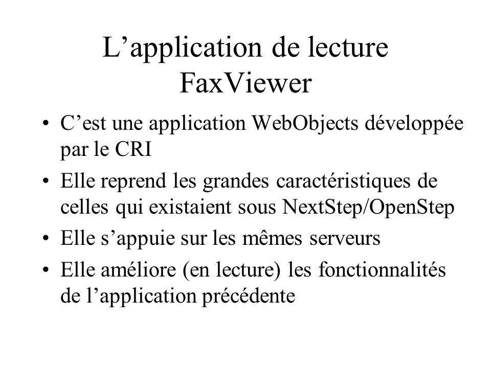 Lapplication de lecture FaxViewer Cest une application WebObjects développée par le CRI Elle reprend les grandes caractéristiques de celles qui existaient sous NextStep/OpenStep Elle sappuie sur les mêmes serveurs Elle améliore (en lecture) les fonctionnalités de lapplication précédente