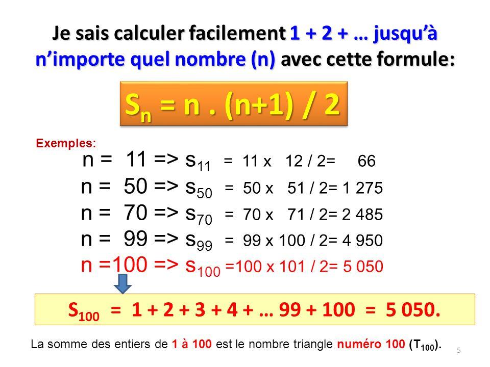 S n = n. (n+1) / 2 n = 11 => s 11 = 11 x 12 / 2= 66 n = 50 => s 50 = 50 x 51 / 2= 1 275 n = 70 => s 70 = 70 x 71 / 2= 2 485 n = 99 => s 99 = 99 x 100