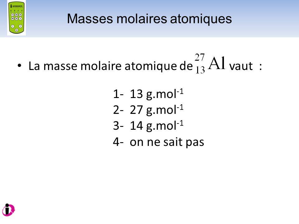 La masse molaire atomique de vaut : 1- 13 g.mol -1 2- 27 g.mol -1 3- 14 g.mol -1 4- on ne sait pas Masses molaires atomiques