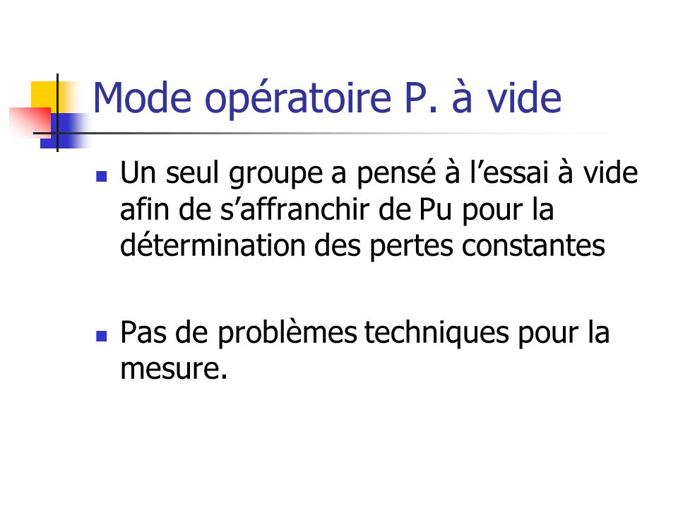 Mode opératoire P. à vide Un seul groupe a pensé à lessai à vide afin de saffranchir de Pu pour la détermination des pertes constantes Pas de problème