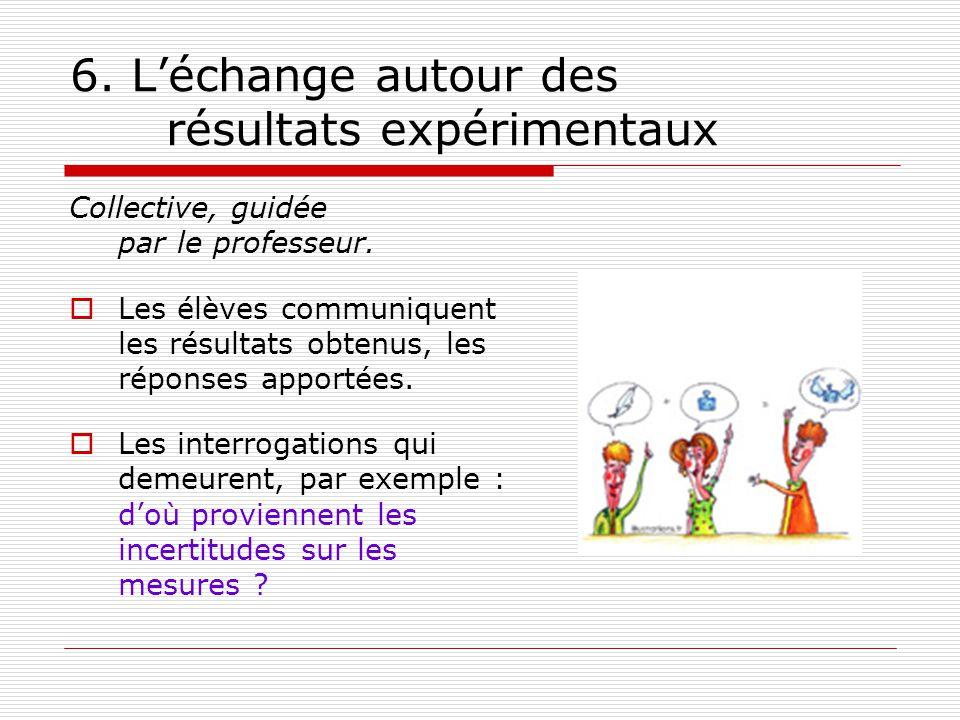 6. Léchange autour des résultats expérimentaux Collective, guidée par le professeur. Les élèves communiquent les résultats obtenus, les réponses appor