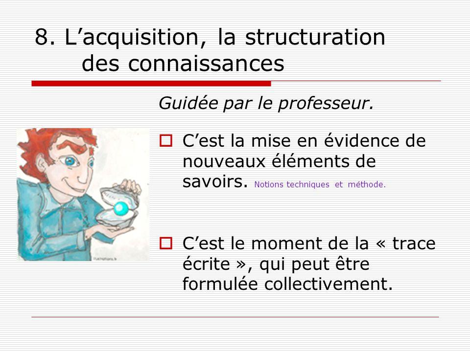 8. Lacquisition, la structuration des connaissances Guidée par le professeur. Cest la mise en évidence de nouveaux éléments de savoirs. Notions techni