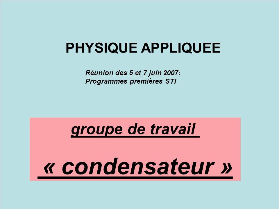 groupe de travail « condensateur » PHYSIQUE APPLIQUEE Réunion des 5 et 7 juin 2007: Programmes premières STI