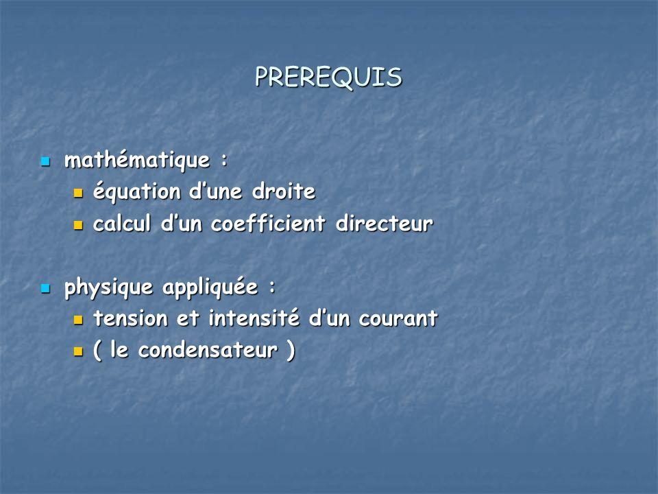 PREREQUIS mathématique : mathématique : équation dune droite équation dune droite calcul dun coefficient directeur calcul dun coefficient directeur physique appliquée : physique appliquée : tension et intensité dun courant tension et intensité dun courant ( le condensateur ) ( le condensateur )