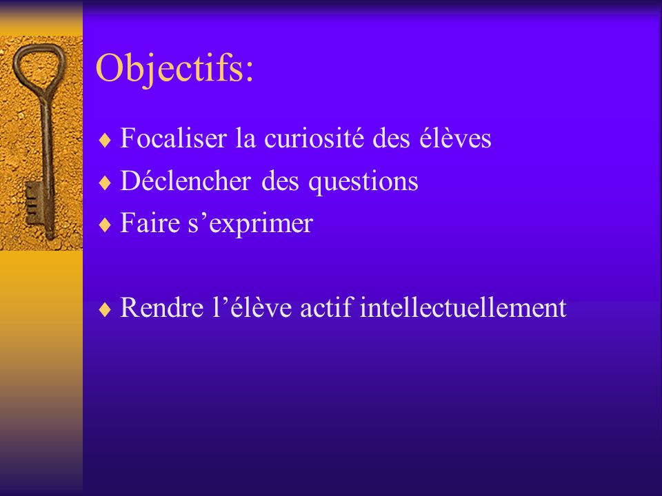 Objectifs: Focaliser la curiosité des élèves Déclencher des questions Faire sexprimer Rendre lélève actif intellectuellement