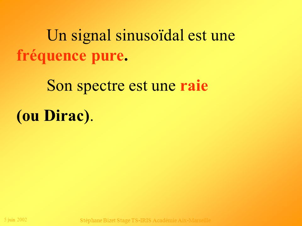 5 juin 2002 Stéphane Bizet Stage TS-IRIS Académie Aix-Marseille u t Û Représentation temporelle T u Û f Représentation fréquentielle ou spectre f 1 = 1 / T u(t) est un signal sinusoïdal : u(t) = Û.