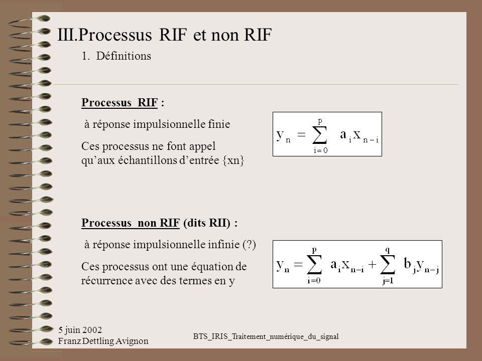5 juin 2002 Franz Dettling Avignon BTS_IRIS_Traitement_numérique_du_signal III.Processus RIF et non RIF 1. Définitions Processus RIF : à réponse impul