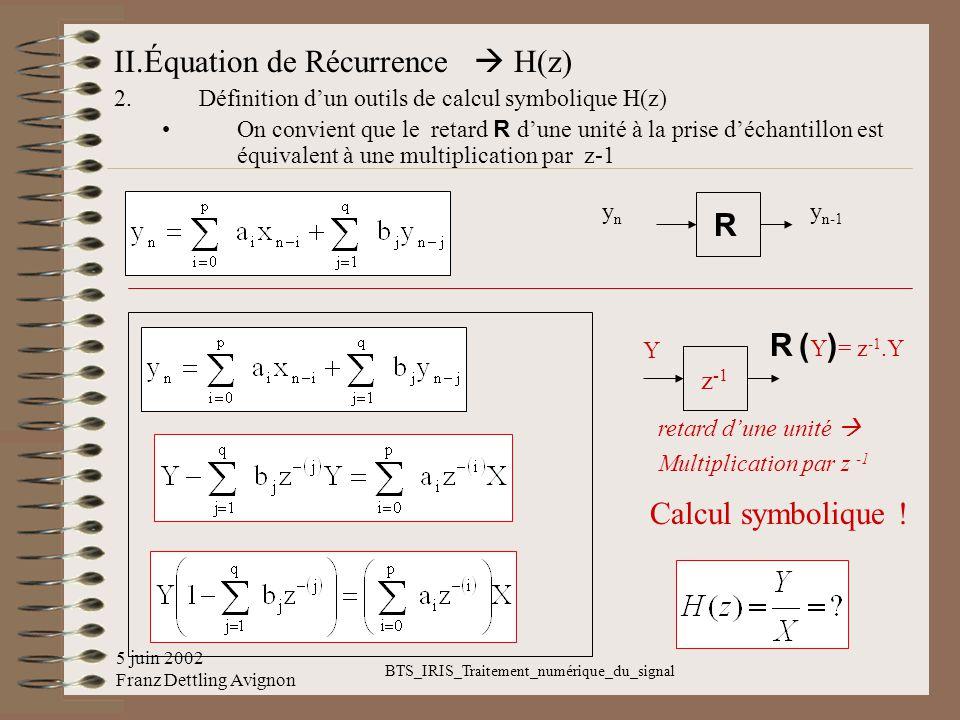 5 juin 2002 Franz Dettling Avignon BTS_IRIS_Traitement_numérique_du_signal II.Équation de Récurrence H(z) 2.Définition dun outils de calcul symbolique