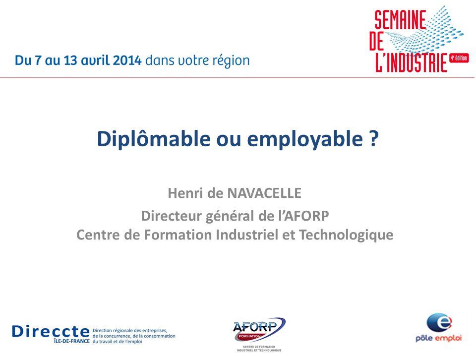 Diplômable ou employable ? Henri de NAVACELLE Directeur général de lAFORP Centre de Formation Industriel et Technologique
