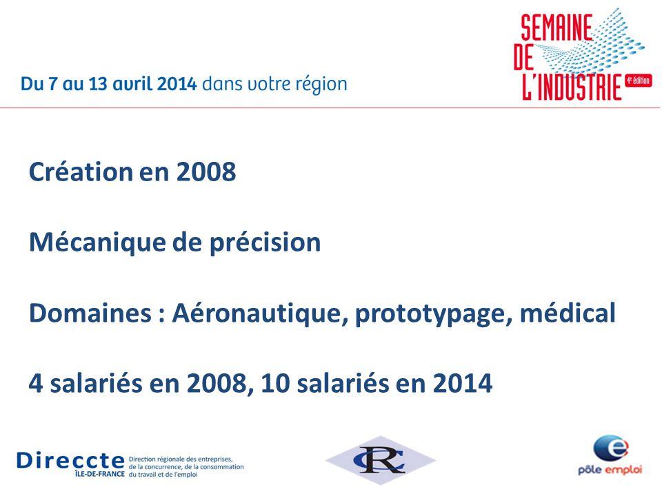 Création en 2008 Mécanique de précision Domaines : Aéronautique, prototypage, médical 4 salariés en 2008, 10 salariés en 2014