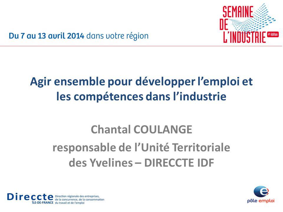 Agir ensemble pour développer lemploi et les compétences dans lindustrie Chantal COULANGE responsable de lUnité Territoriale des Yvelines – DIRECCTE I