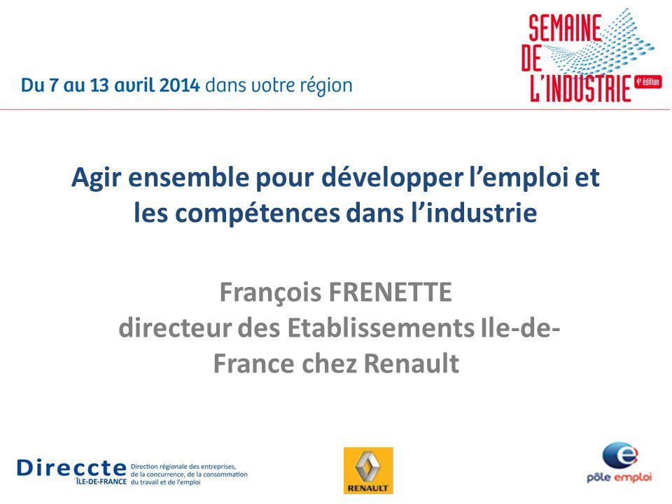 Agir ensemble pour développer lemploi et les compétences dans lindustrie François FRENETTE directeur des Etablissements Ile-de- France chez Renault