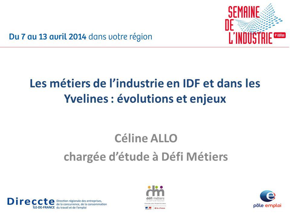 Les métiers de lindustrie en IDF et dans les Yvelines : évolutions et enjeux Céline ALLO chargée détude à Défi Métiers