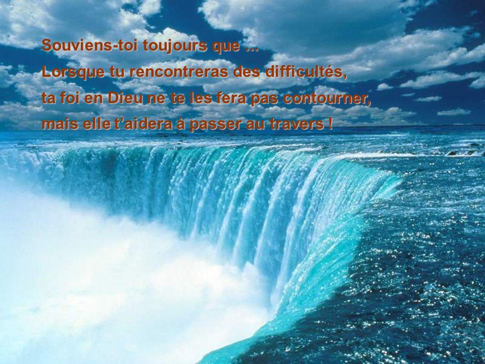 Souviens-toi toujours que... Lorsque tu rencontreras des difficultés, ta foi en Dieu ne te les fera pas contourner, mais elle taidera à passer au trav
