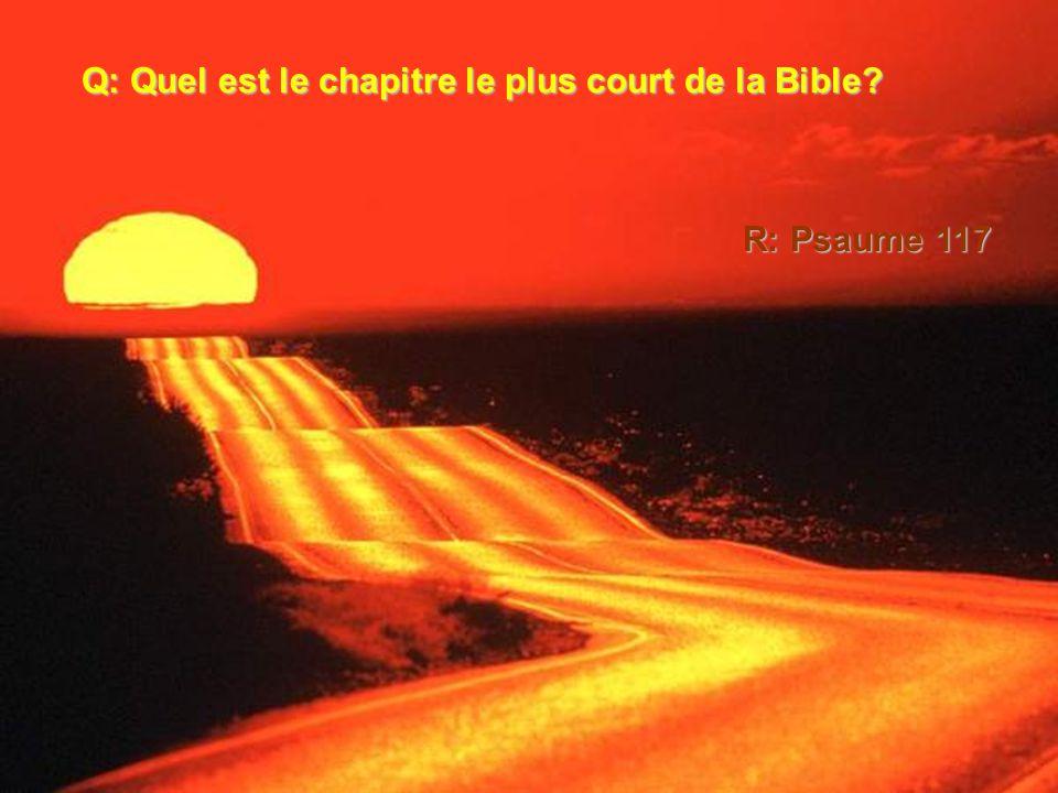 Q: Quel est le chapitre le plus court de la Bible? R: Psaume 117