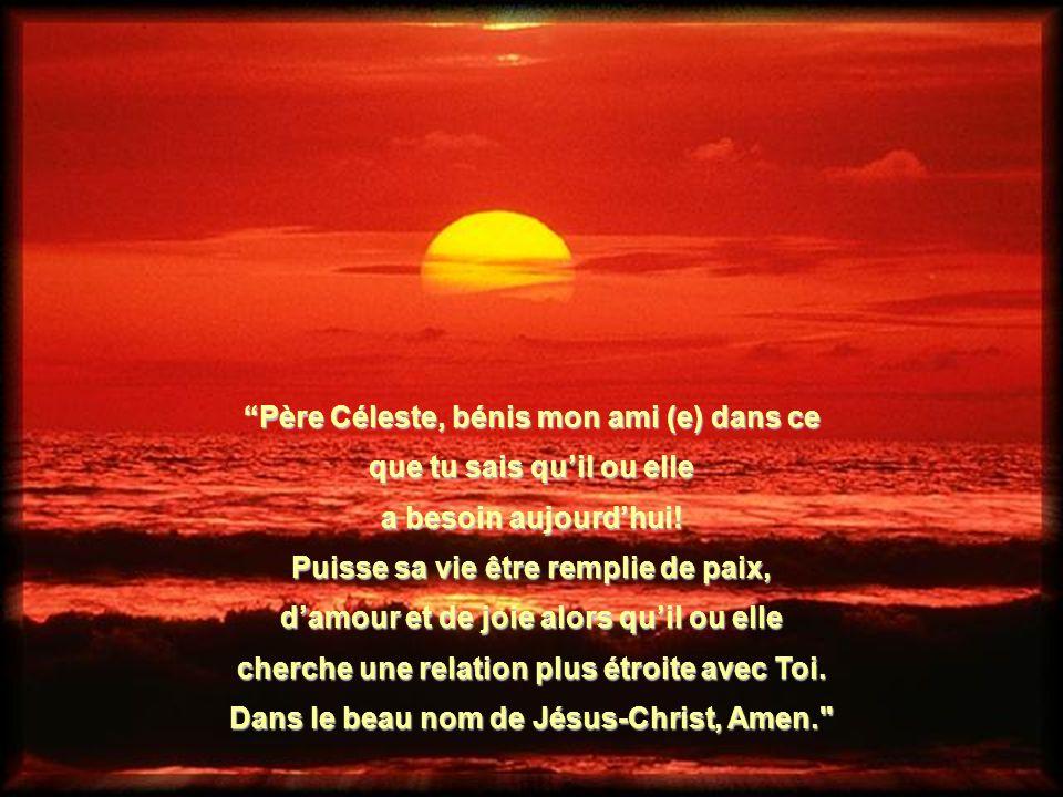 Père Céleste, bénis mon ami (e) dans ce que tu sais quil ou elle a besoin aujourdhui! Puisse sa vie être remplie de paix, damour et de joie alors quil