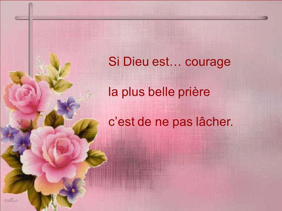 Si Dieu est… courage la plus belle prière cest de ne pas lâcher.