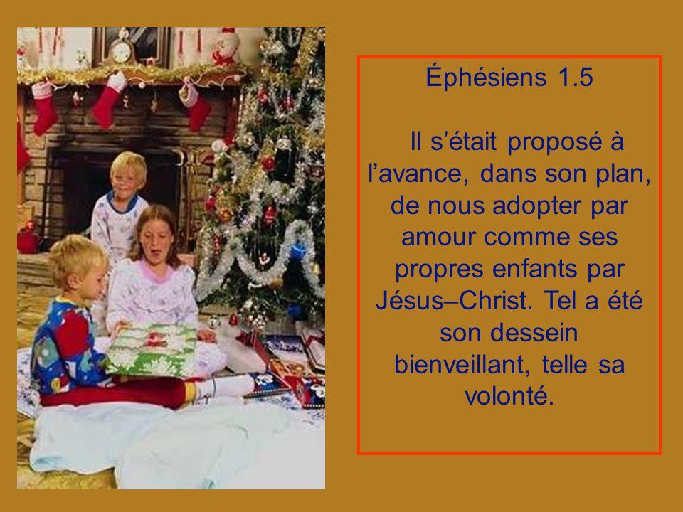 Éphésiens 1.5 Il sétait proposé à lavance, dans son plan, de nous adopter par amour comme ses propres enfants par Jésus–Christ.