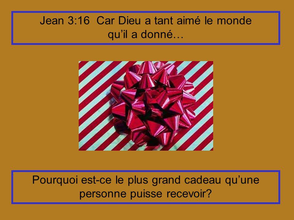 Jean 3:16 Car Dieu a tant aimé le monde quil a donné… Pourquoi est-ce le plus grand cadeau quune personne puisse recevoir?