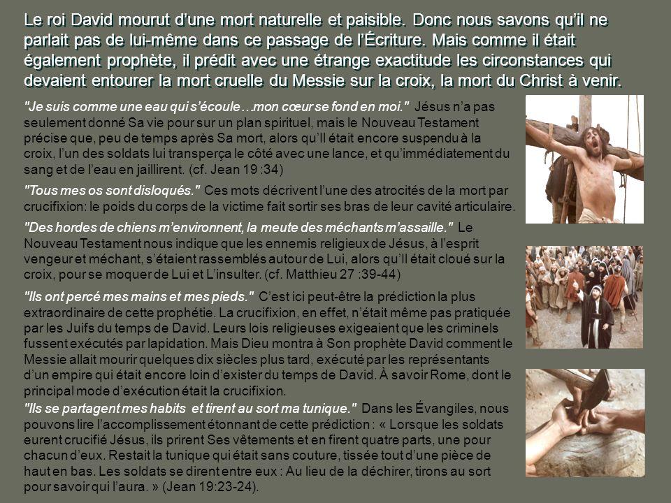 SA CRUCIFIXION Une autre remarquable prophétie sur le Messie fut donnée par le roi David, aux alentours de lannée 1000 avant JC. David y indique de fa