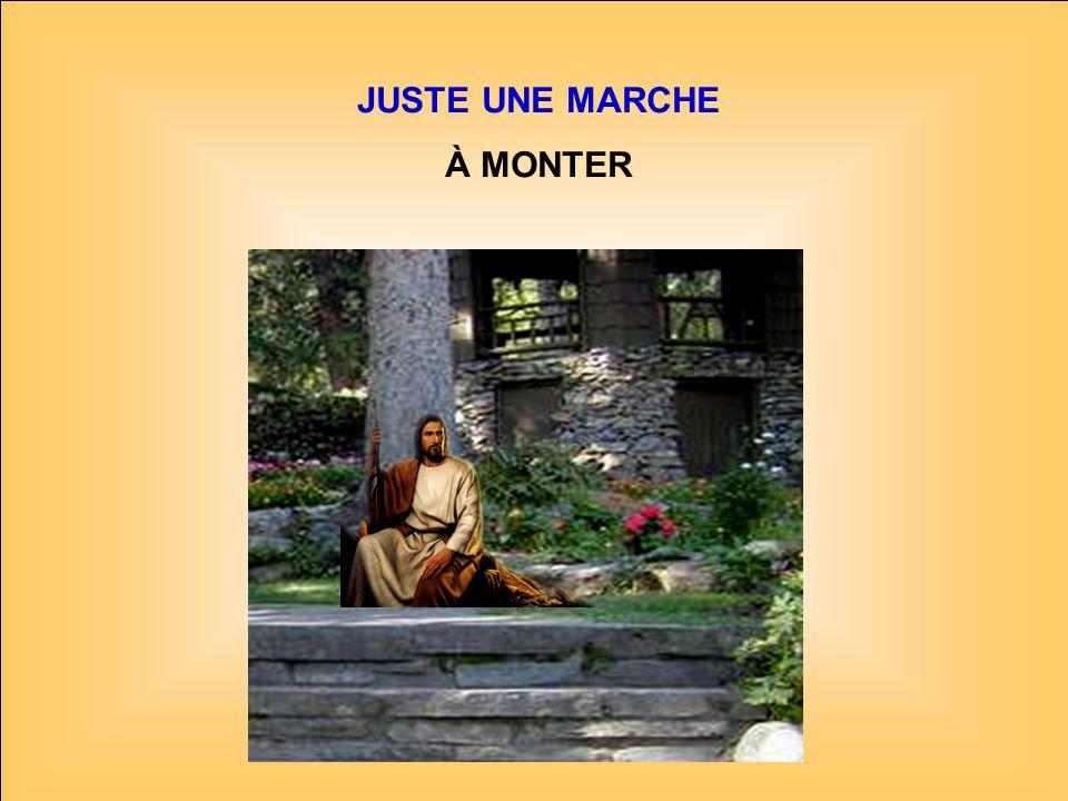 .. JUSTE UNE MARCHE À MONTER Et tu seras sauvé Pour léternité.