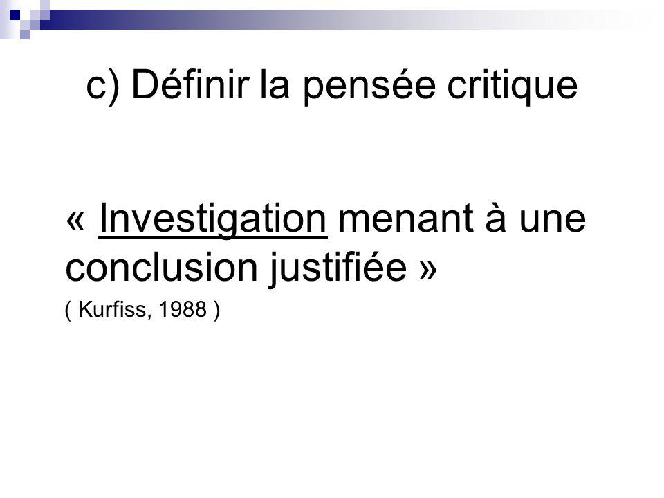 c) Définir la pensée critique « Investigation menant à une conclusion justifiée » ( Kurfiss, 1988 )