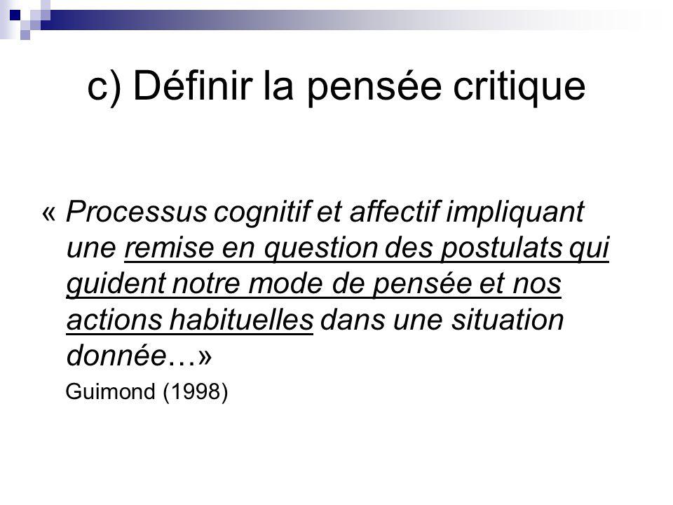 c) Définir la pensée critique « Processus cognitif et affectif impliquant une remise en question des postulats qui guident notre mode de pensée et nos actions habituelles dans une situation donnée…» Guimond (1998)