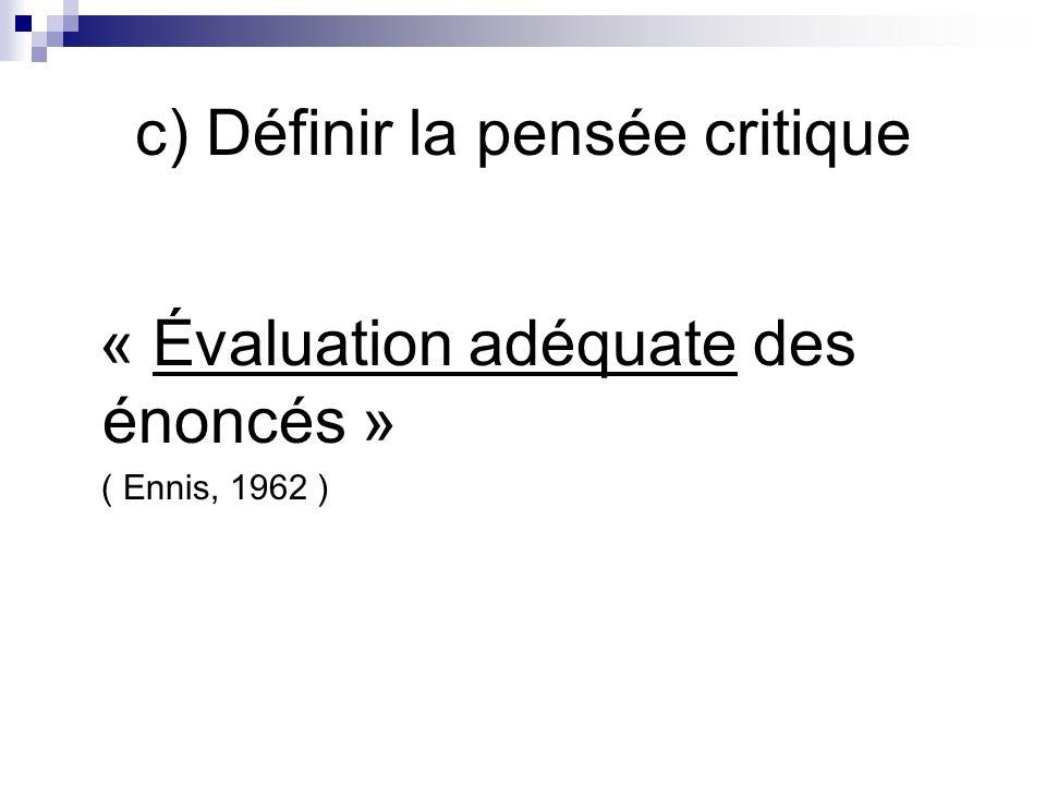 c) Définir la pensée critique « Évaluation adéquate des énoncés » ( Ennis, 1962 )