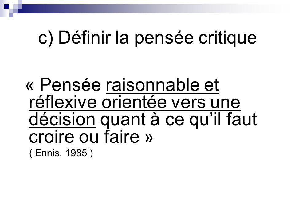 c) Définir la pensée critique « Pensée raisonnable et réflexive orientée vers une décision quant à ce quil faut croire ou faire » ( Ennis, 1985 )
