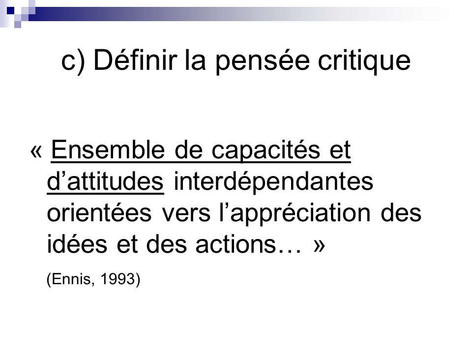 c) Définir la pensée critique « Ensemble de capacités et dattitudes interdépendantes orientées vers lappréciation des idées et des actions… » (Ennis, 1993)