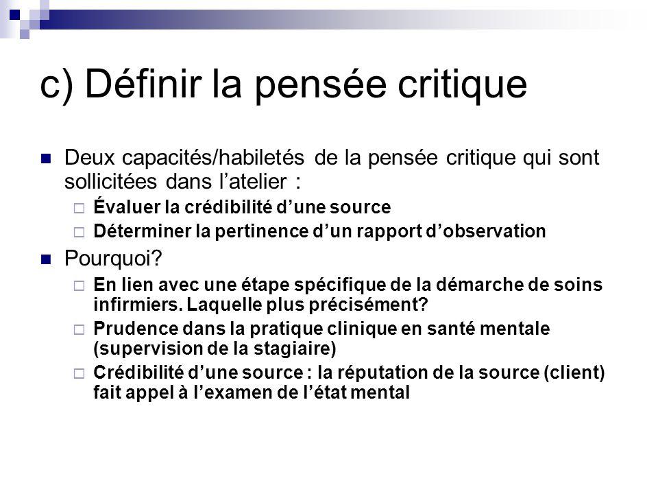 c) Définir la pensée critique Deux capacités/habiletés de la pensée critique qui sont sollicitées dans latelier : Évaluer la crédibilité dune source Déterminer la pertinence dun rapport dobservation Pourquoi.