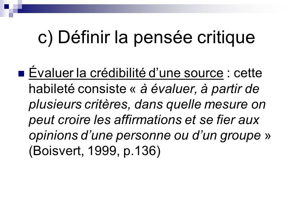 c) Définir la pensée critique Évaluer la crédibilité dune source : cette habileté consiste « à évaluer, à partir de plusieurs critères, dans quelle mesure on peut croire les affirmations et se fier aux opinions dune personne ou dun groupe » (Boisvert, 1999, p.136)