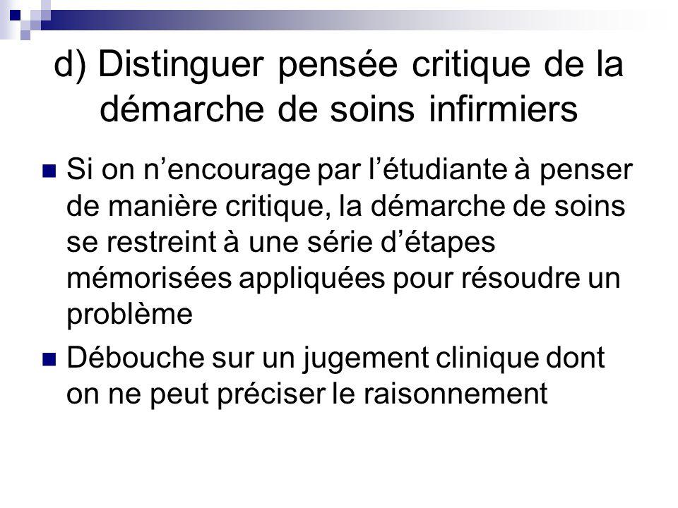 d) Distinguer pensée critique de la démarche de soins infirmiers Si on nencourage par létudiante à penser de manière critique, la démarche de soins se restreint à une série détapes mémorisées appliquées pour résoudre un problème Débouche sur un jugement clinique dont on ne peut préciser le raisonnement