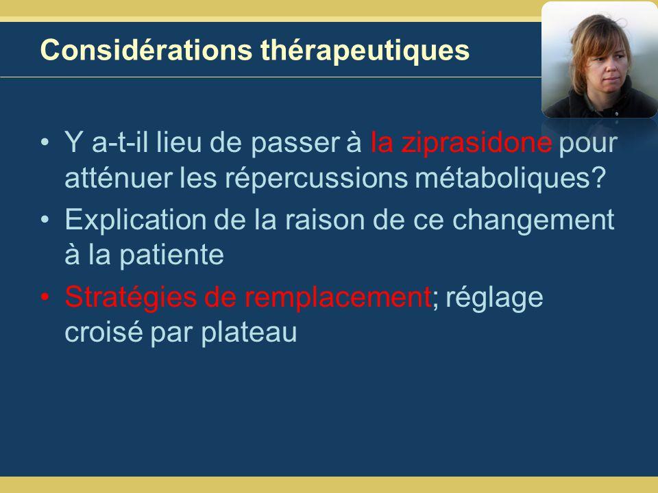 Considérations thérapeutiques Y a-t-il lieu de passer à la ziprasidone pour atténuer les répercussions métaboliques.