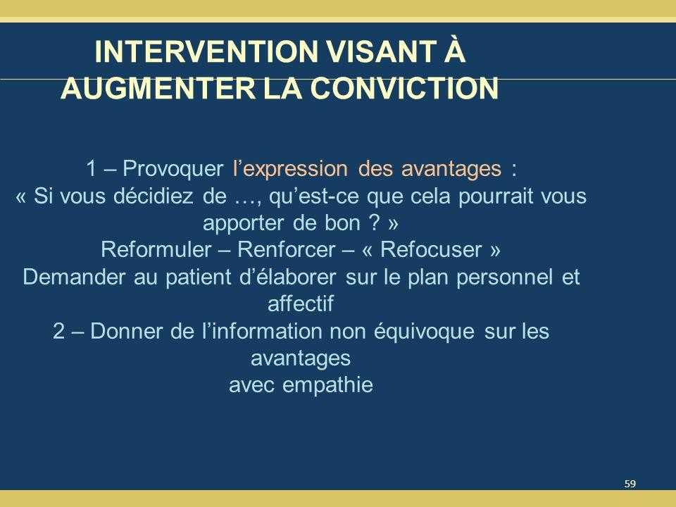 59 INTERVENTION VISANT À AUGMENTER LA CONVICTION 1 – Provoquer lexpression des avantages : « Si vous décidiez de …, quest-ce que cela pourrait vous apporter de bon .