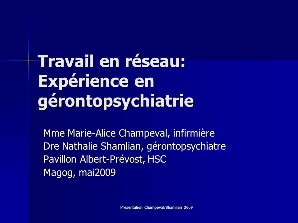 Présentation Champeval/Shamlian 2009 Travail en réseau: Expérience en gérontopsychiatrie Mme Marie-Alice Champeval, infirmière Mme Marie-Alice Champev